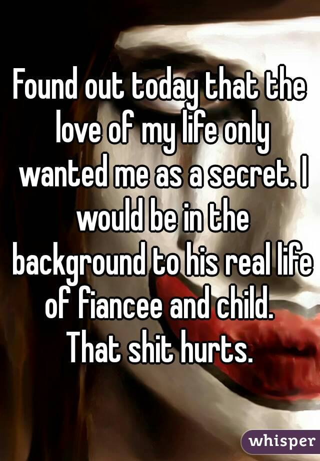 Found out today that the love of my life only wanted me as a secret. I would be in the background to his real life of fiancee and child.  That shit hurts.