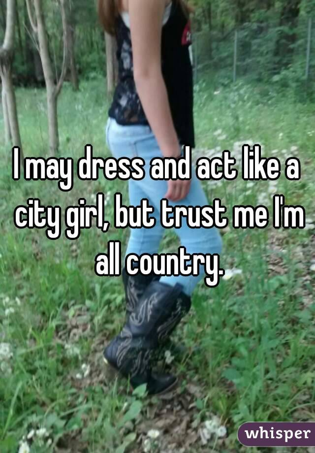 I may dress and act like a city girl, but trust me I'm all country.