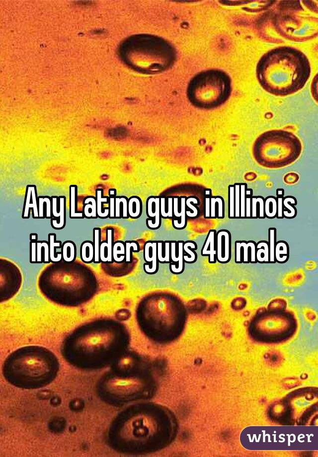 Any Latino guys in Illinois into older guys 40 male
