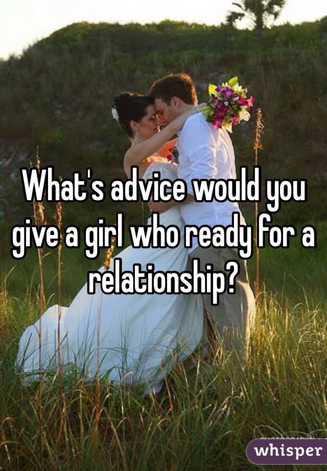 What's advice would you give a girl who ready for a relationship?