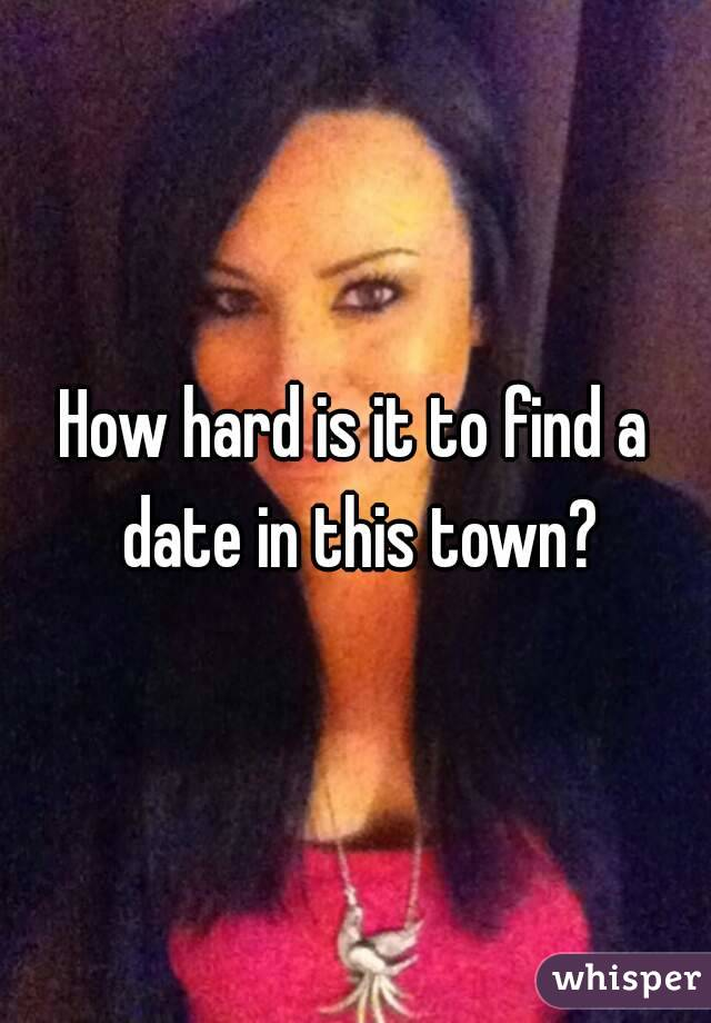 How hard is it to find a date in this town?