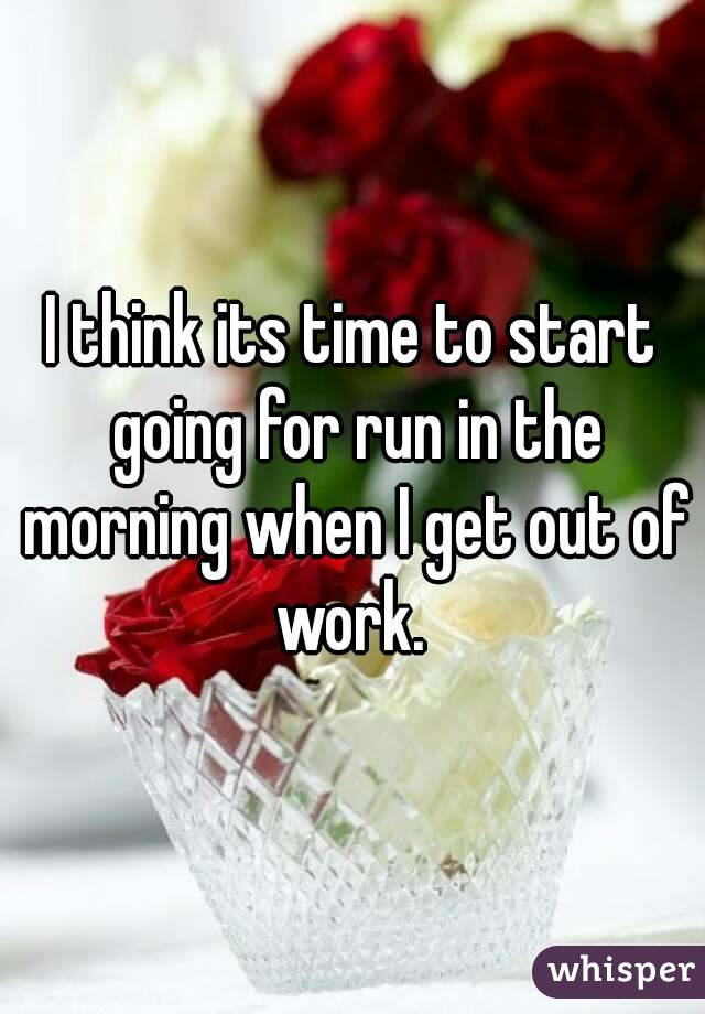 I think its time to start going for run in the morning when I get out of work.