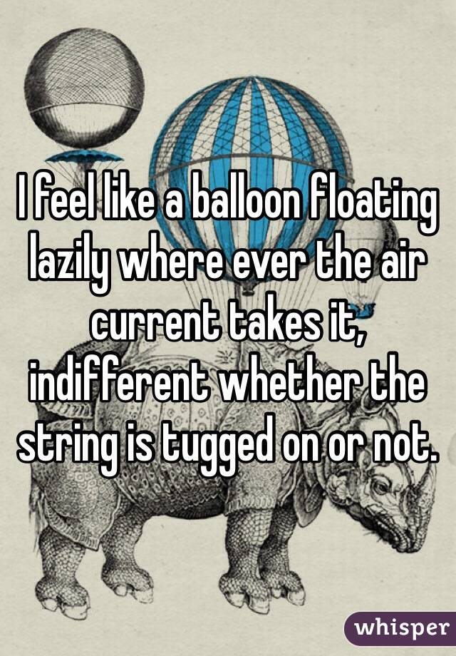 I feel like a balloon floating lazily where ever the air current takes it, indifferent whether the string is tugged on or not.