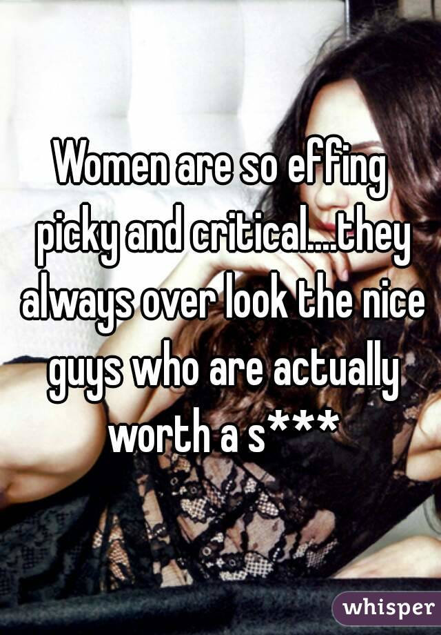 Women are so effing picky and critical....they always over look the nice guys who are actually worth a s***