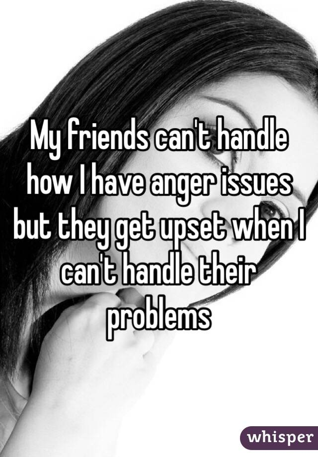 My friends can't handle how I have anger issues but they get upset when I can't handle their problems