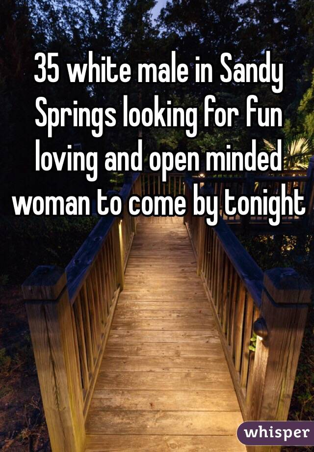 35 white male in Sandy Springs looking for fun loving and open minded woman to come by tonight
