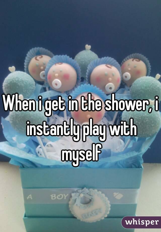 When i get in the shower, i instantly play with myself