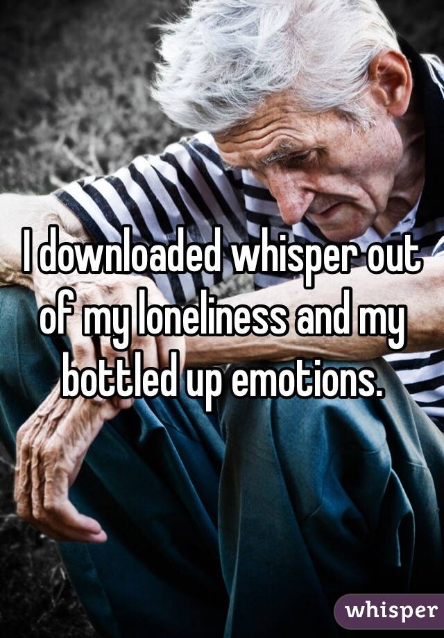 I downloaded whisper out of my loneliness and my bottled up emotions.