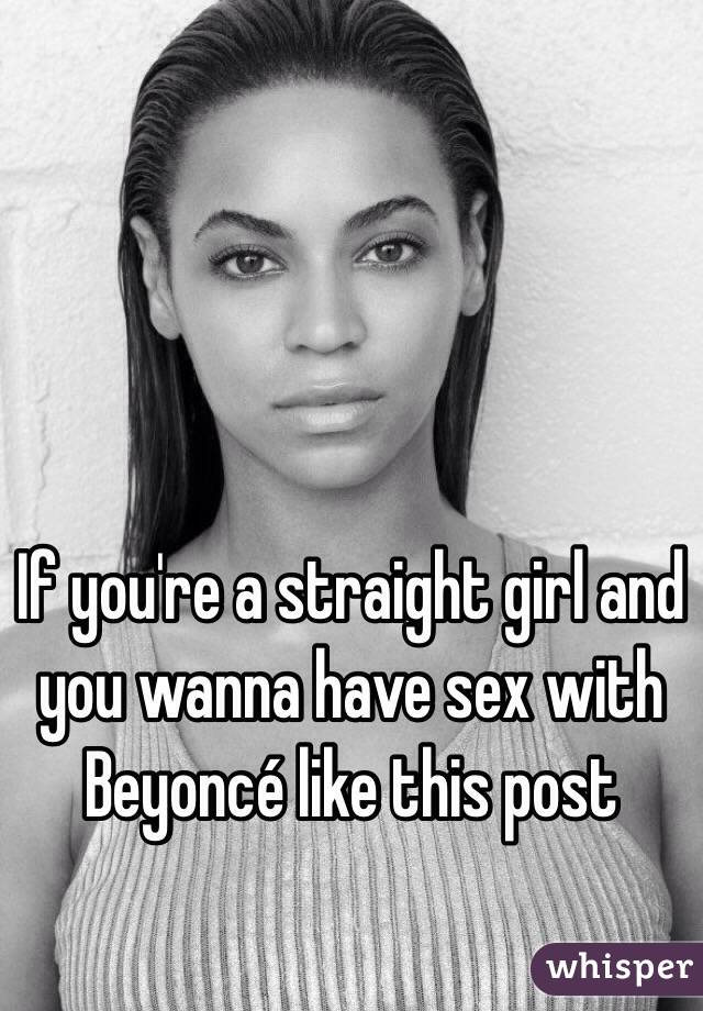 If you're a straight girl and you wanna have sex with Beyoncé like this post