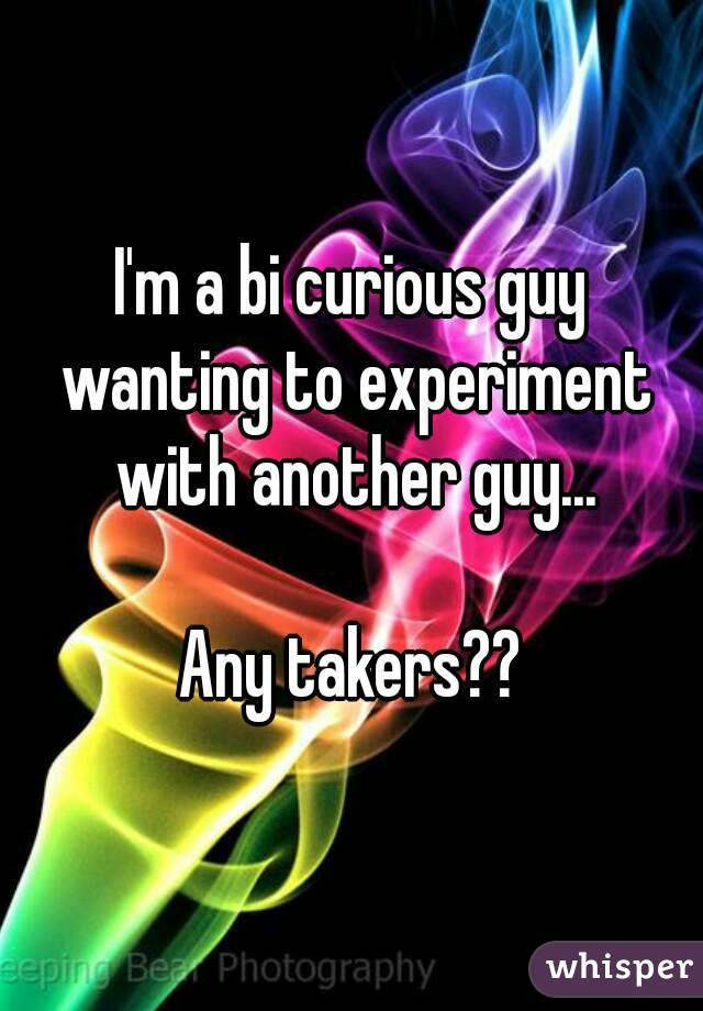 I'm a bi curious guy wanting to experiment with another guy...  Any takers??