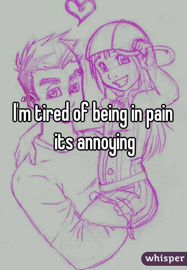 I'm tired of being in pain its annoying