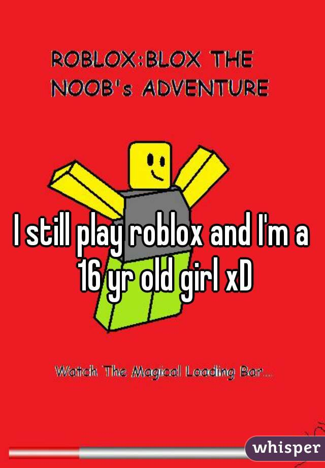 I still play roblox and I'm a 16 yr old girl xD