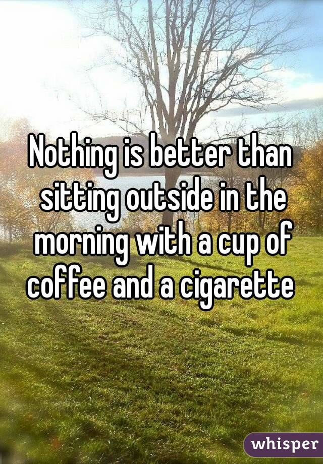 Nothing is better than sitting outside in the morning with a cup of coffee and a cigarette