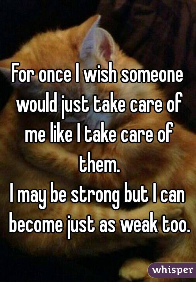 For once I wish someone would just take care of me like I take care of them. I may be strong but I can become just as weak too.