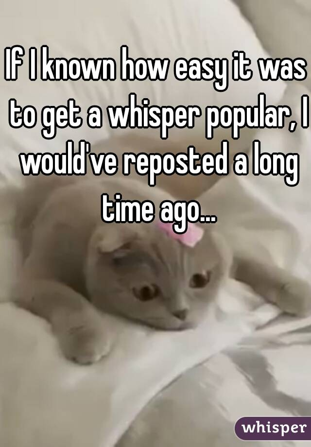 If I known how easy it was to get a whisper popular, I would've reposted a long time ago...