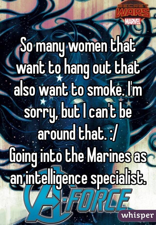 So many women that want to hang out that also want to smoke. I'm sorry, but I can't be around that. :/ Going into the Marines as an intelligence specialist.