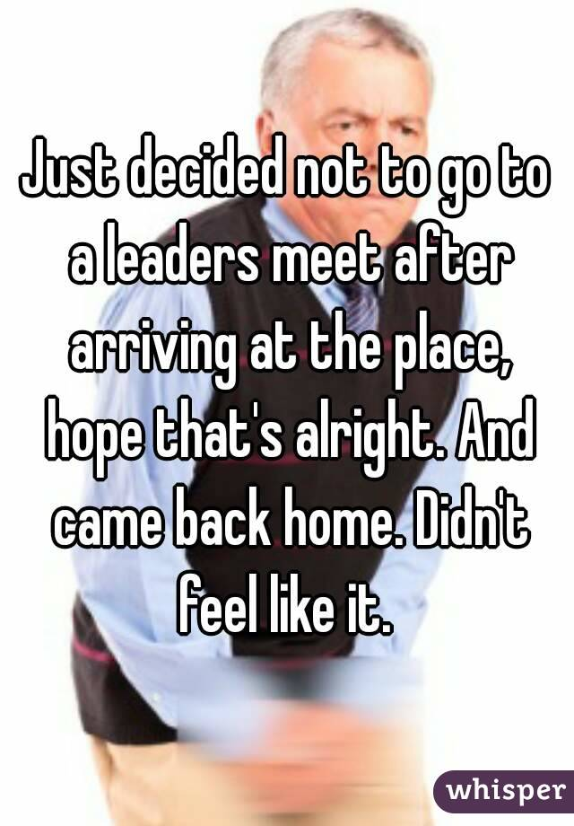 Just decided not to go to a leaders meet after arriving at the place, hope that's alright. And came back home. Didn't feel like it.