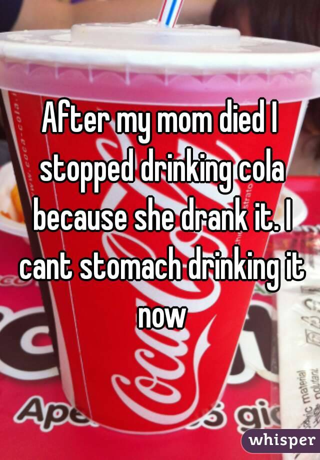 After my mom died I stopped drinking cola because she drank it. I cant stomach drinking it now