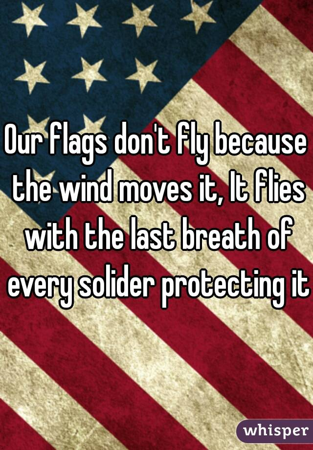 Our flags don't fly because the wind moves it, It flies with the last breath of every solider protecting it.