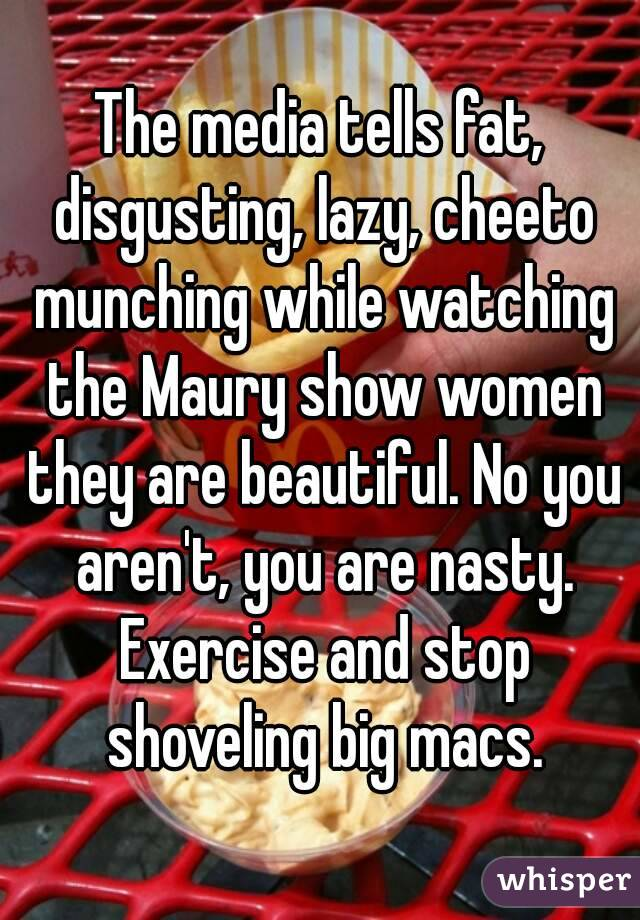 The media tells fat, disgusting, lazy, cheeto munching while watching the Maury show women they are beautiful. No you aren't, you are nasty. Exercise and stop shoveling big macs.
