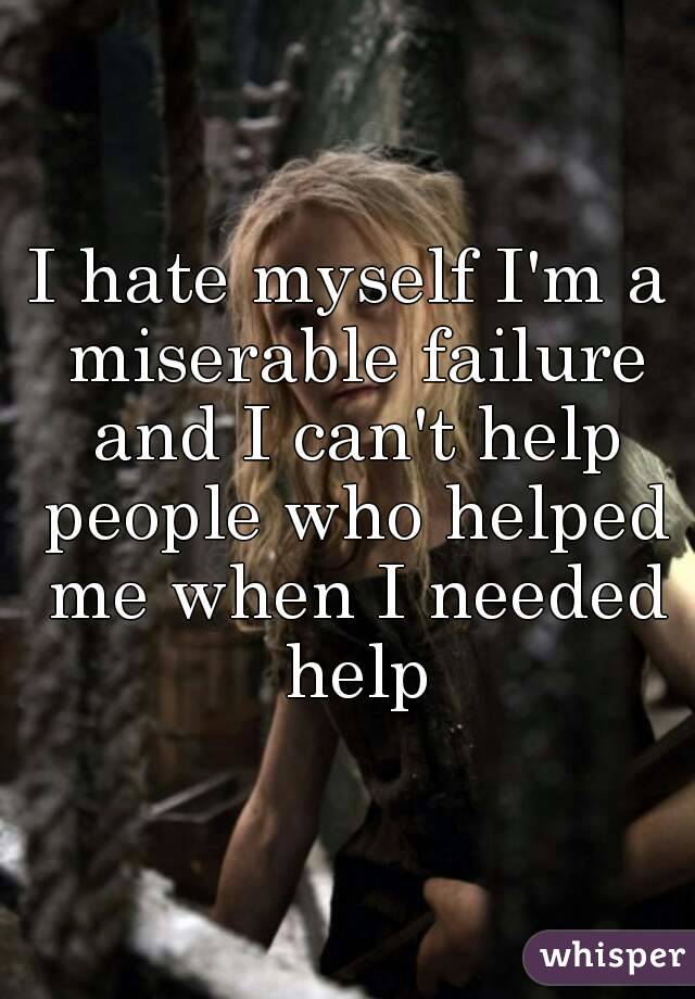 I hate myself I'm a miserable failure and I can't help people who helped me when I needed help
