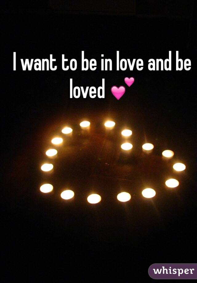 I want to be in love and be loved 💕