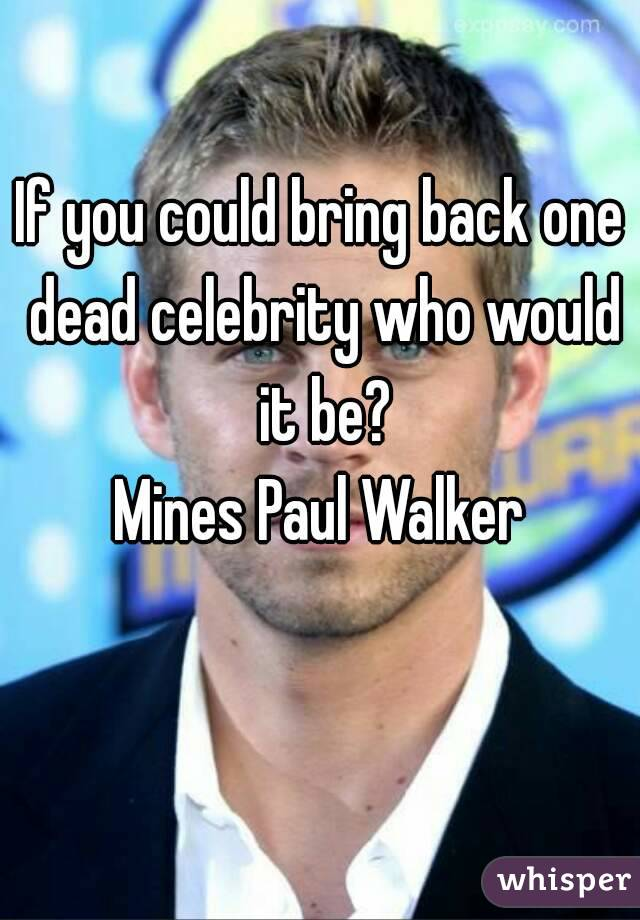 If you could bring back one dead celebrity who would it be? Mines Paul Walker