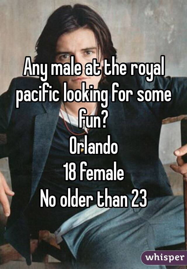 Any male at the royal pacific looking for some fun?  Orlando 18 female No older than 23