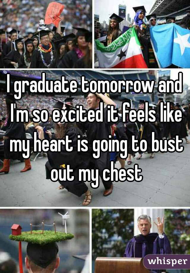 I graduate tomorrow and I'm so excited it feels like my heart is going to bust out my chest