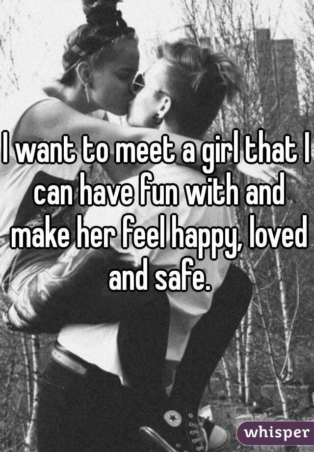 I want to meet a girl that I can have fun with and make her feel happy, loved and safe.