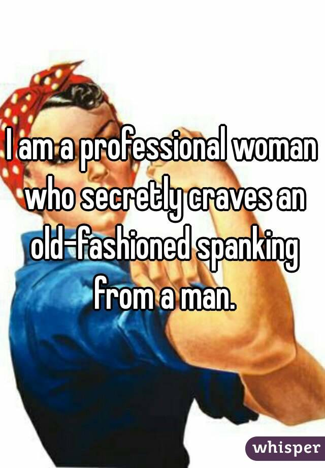 I am a professional woman who secretly craves an old-fashioned spanking from a man.