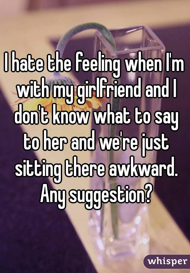 I hate the feeling when I'm with my girlfriend and I don't know what to say to her and we're just sitting there awkward. Any suggestion?