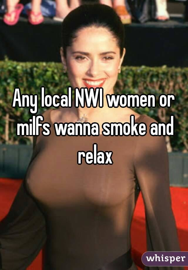 Any local NWI women or milfs wanna smoke and relax
