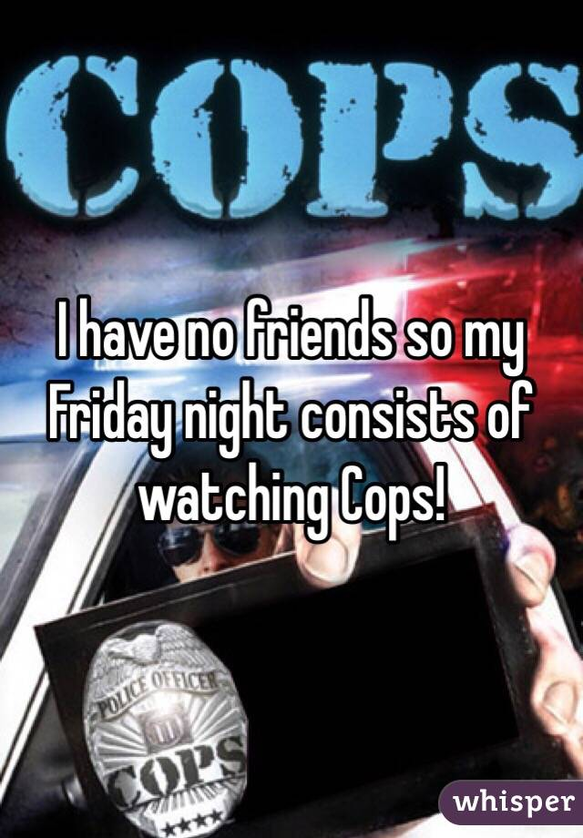I have no friends so my Friday night consists of watching Cops!