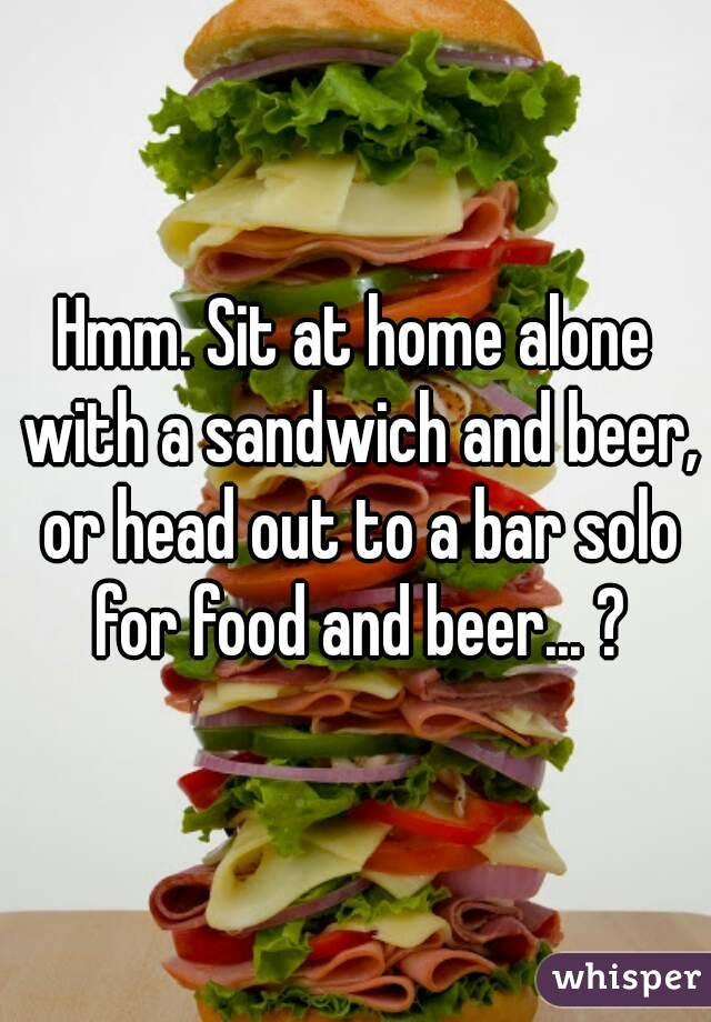 Hmm. Sit at home alone with a sandwich and beer, or head out to a bar solo for food and beer... ?