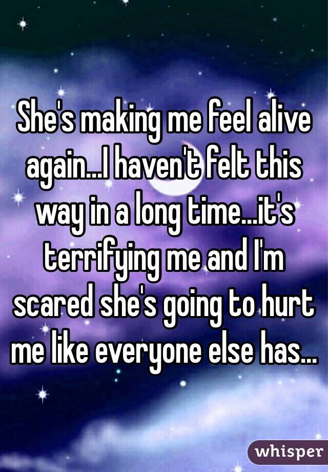 She's making me feel alive again...I haven't felt this way in a long time...it's terrifying me and I'm scared she's going to hurt me like everyone else has...