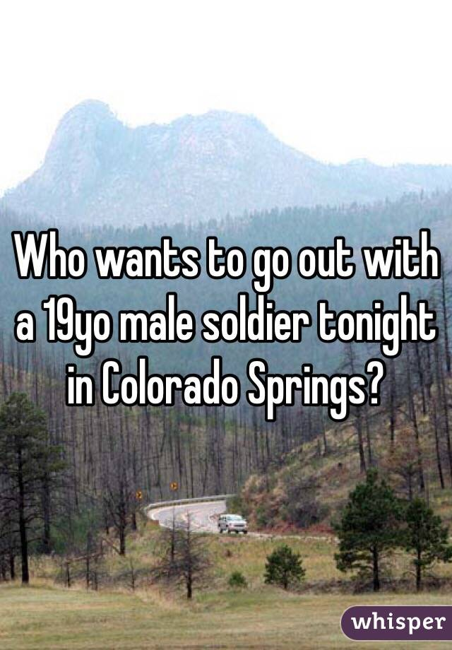 Who wants to go out with a 19yo male soldier tonight in Colorado Springs?