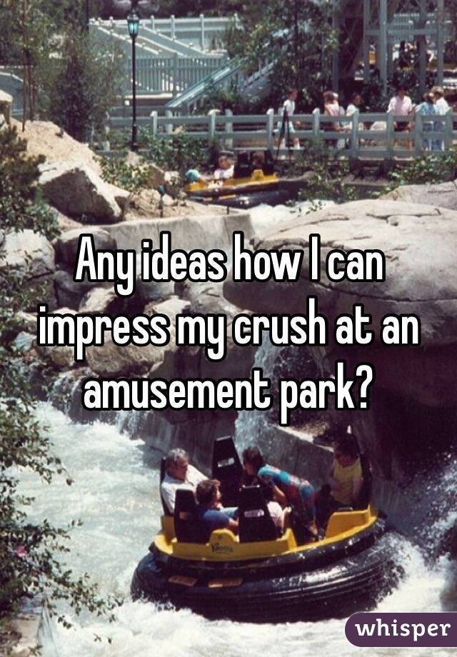 Any ideas how I can impress my crush at an amusement park?