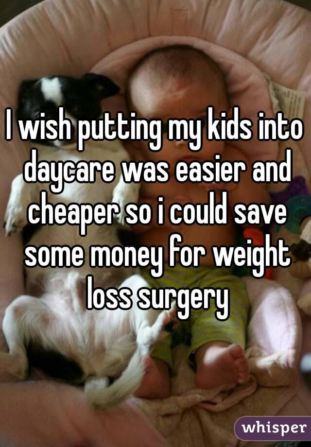 I wish putting my kids into daycare was easier and cheaper so i could save some money for weight loss surgery