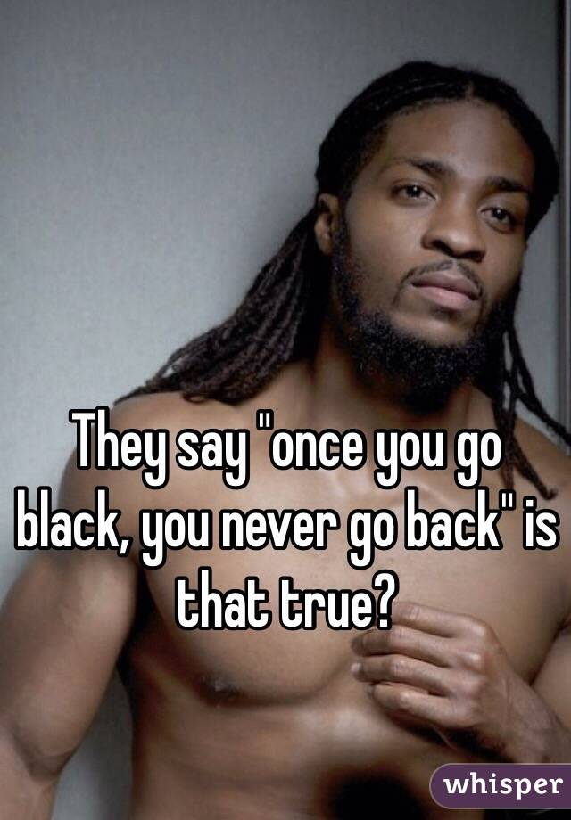 """They say """"once you go black, you never go back"""" is that true?"""