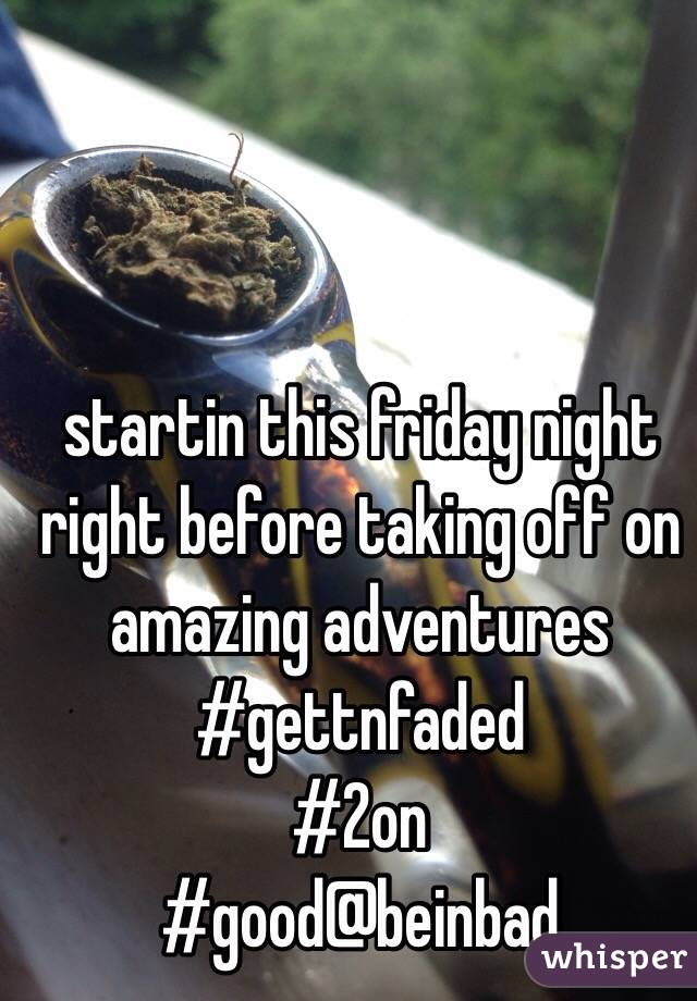 startin this friday night right before taking off on amazing adventures #gettnfaded #2on #good@beinbad