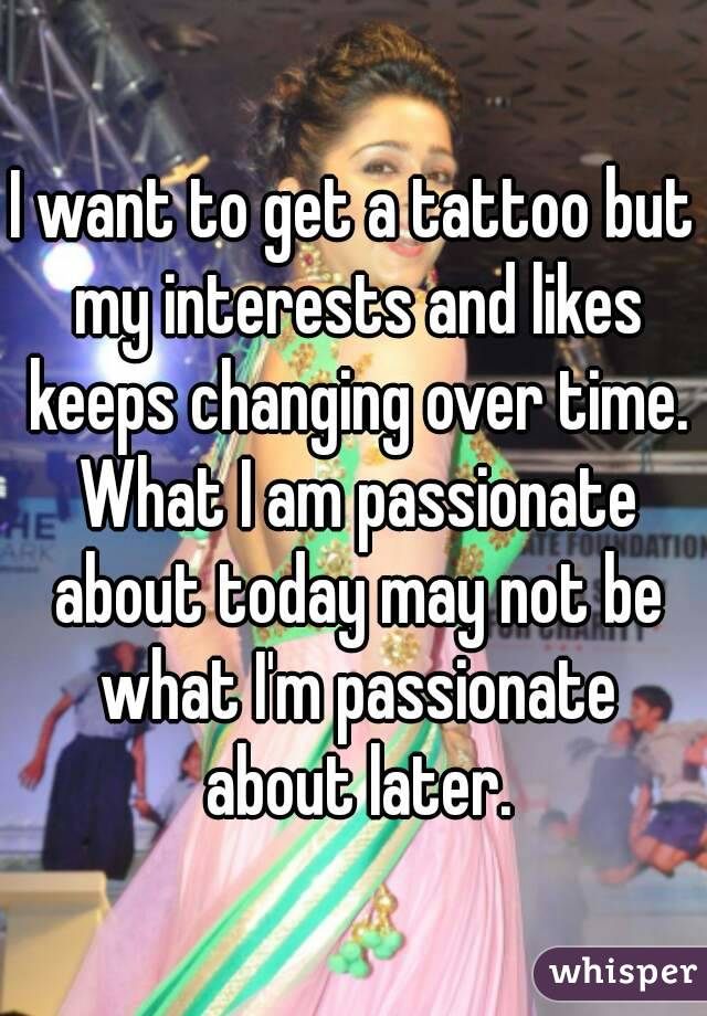 I want to get a tattoo but my interests and likes keeps changing over time. What I am passionate about today may not be what I'm passionate about later.