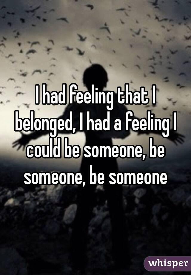 I had feeling that I belonged, I had a feeling I could be someone, be someone, be someone