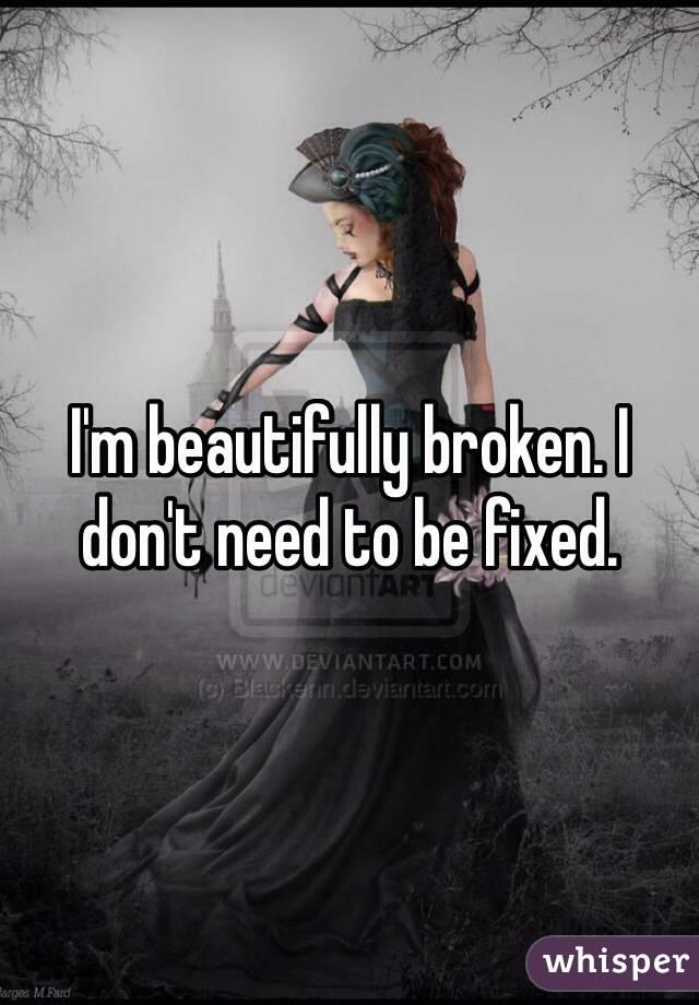 I'm beautifully broken. I don't need to be fixed.