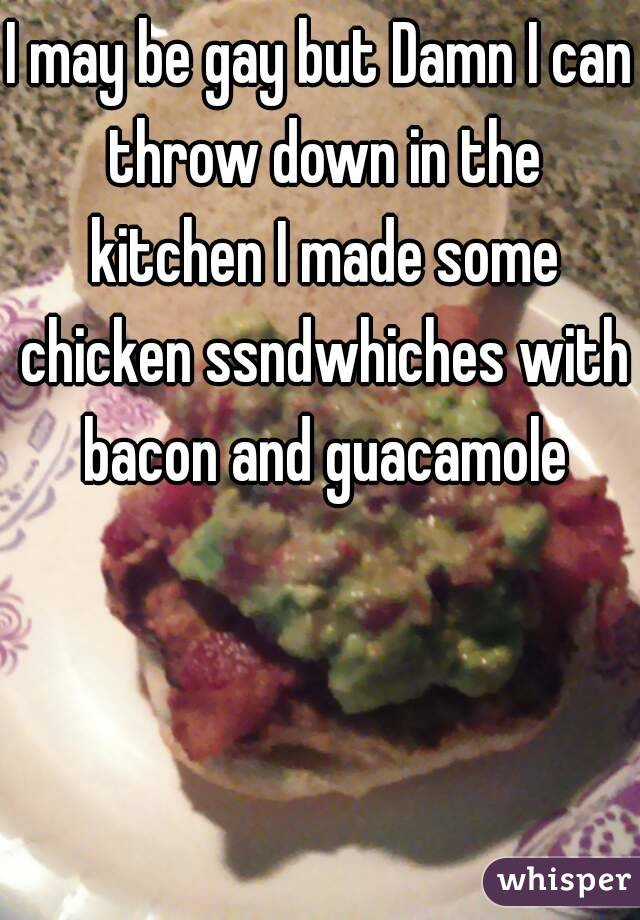 I may be gay but Damn I can throw down in the kitchen I made some chicken ssndwhiches with bacon and guacamole