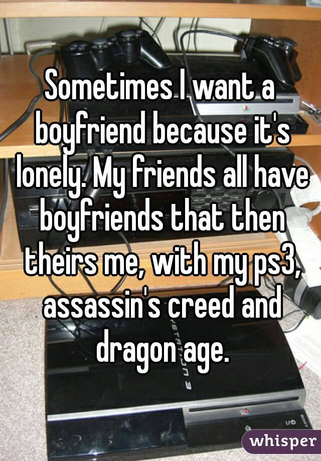 Sometimes I want a boyfriend because it's lonely. My friends all have boyfriends that then theirs me, with my ps3, assassin's creed and dragon age.