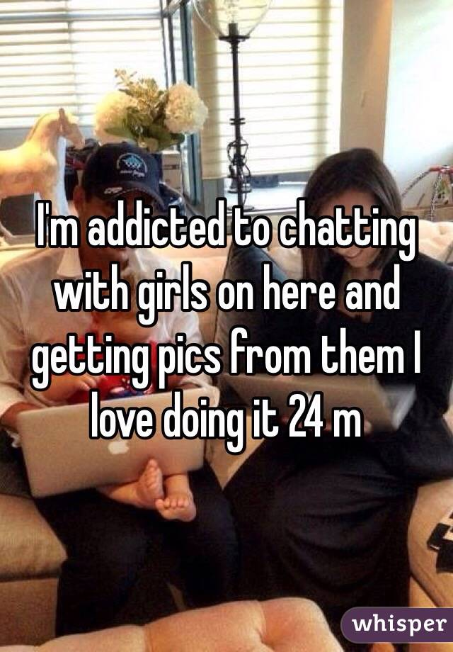 I'm addicted to chatting with girls on here and getting pics from them I love doing it 24 m