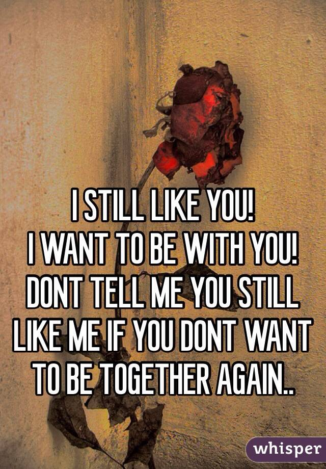 I STILL LIKE YOU!  I WANT TO BE WITH YOU!  DONT TELL ME YOU STILL LIKE ME IF YOU DONT WANT TO BE TOGETHER AGAIN..