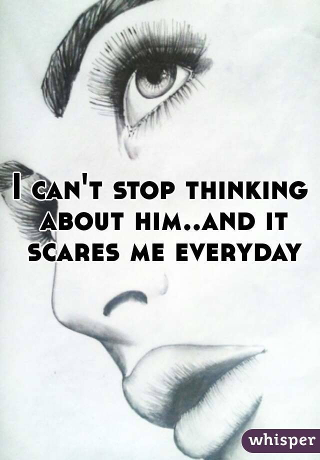 I can't stop thinking about him..and it scares me everyday