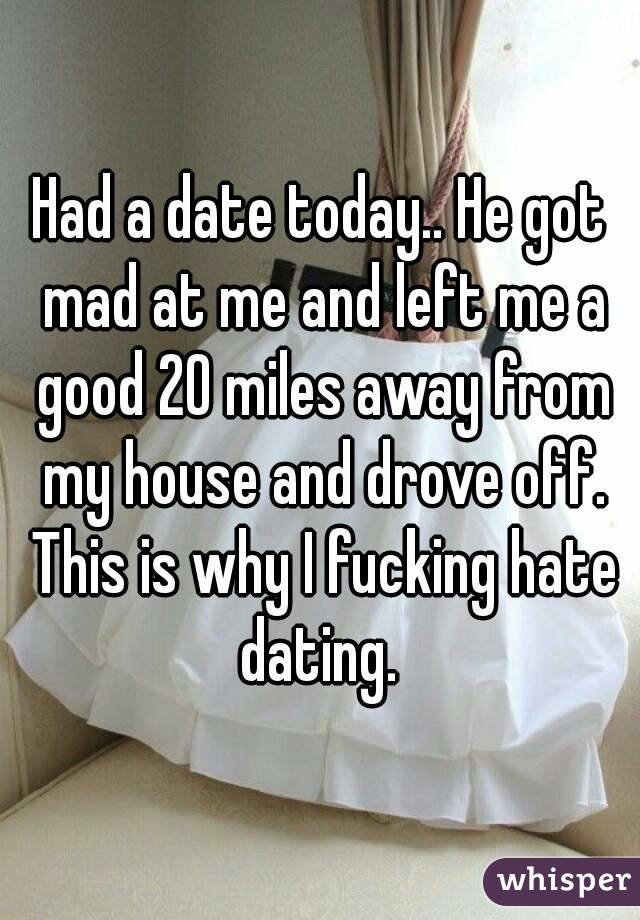 Had a date today.. He got mad at me and left me a good 20 miles away from my house and drove off. This is why I fucking hate dating.